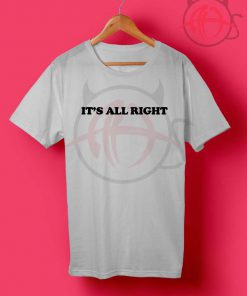 It's All Right T Shirt