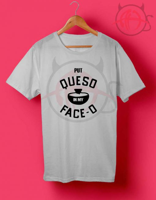 Put Queso in My Face O T Shirt