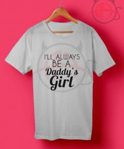 I'll Always Be A Daddy's Girl Quotes T Shirt