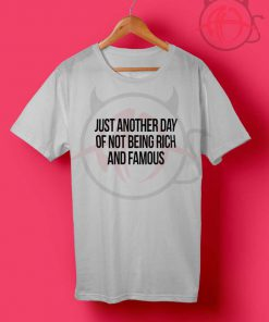 Just Another Day Of Not Being Rich And Famous T Shirt