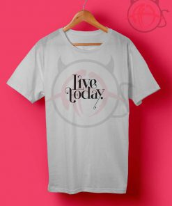 Live Today T Shirt