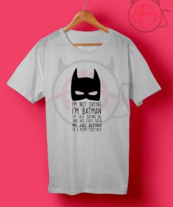 Not Saying I'M Batman T Shirt