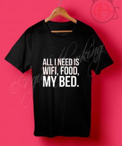 All I Need is Wifi Food My Bed T Shirt