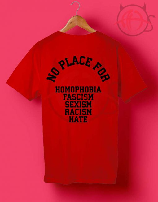 No Place For Homophobia Fascism Sexism Racism Hate T Shirt