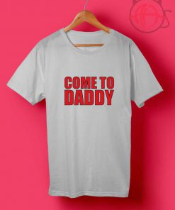 Come to Daddy T Shirt