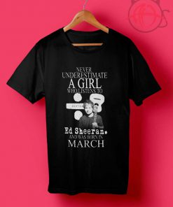 Never Underestimate A girl Who Listen To Ed Sheeran T Shirts