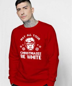 May All Your Christmases Be White Trump Sweatshirt