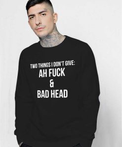 Ah Fuck And Bad Head Sweatshirt Quotes Life