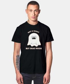 Not A Ghost But Dead Inside T Shirt
