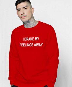 I Drake My Feelings Away Quote Sweatshirt