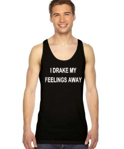 I Drake My Feelings Away Quote Tank Top