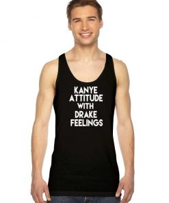 Kanye Attitude With Drake Feelings Quote Tank Top
