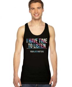 I Have Time To Listen Your Life Matters Tank Top