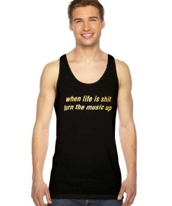 When Life Is Shit Turn The Music Up Tank Top