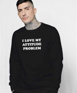 I Love My Attitude Problem Quote Sweatshirt