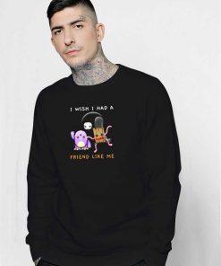 I Wish I Had A Friend Like Me Monster Sweatshirt