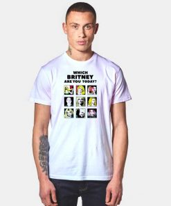 Which Britney Are You Today T Shirt