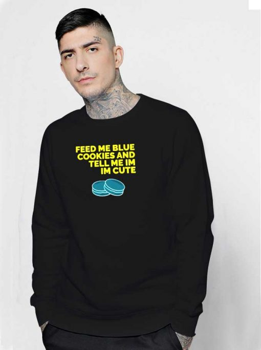 Feed Me Blue Cookies And Tell Me I'm Cute Sweatshirt