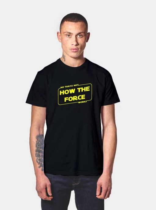 No That's Not How The Force Works T Shirt