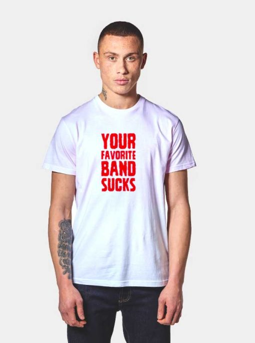 Your Favorite Band Sucks Quote T Shirt